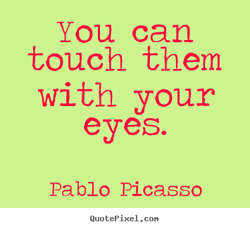 Quotes about life - You can touch them with your eyes.