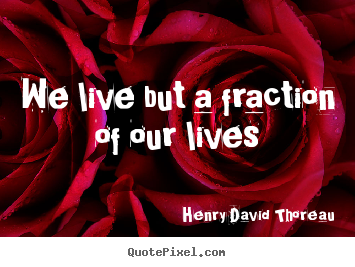 We live but a fraction of our lives Henry David Thoreau good life quote