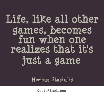 Life quote - Life, like all other games, becomes fun when one realizes..