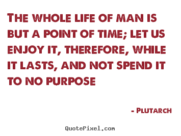 Diy picture quotes about life - The whole life of man is but a point of time; let us enjoy it,..