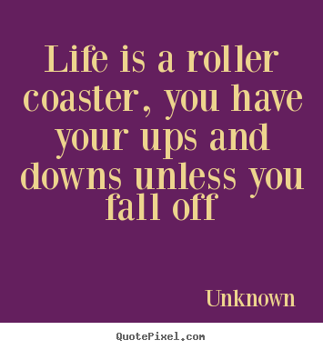 Quotes about life - Life is a roller coaster, you have your ups and downs..