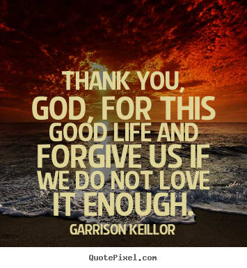 Quote about life - Thank you, god, for this good life and forgive..
