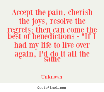 Accept the pain, cherish the joys, resolve.. Unknown good life quotes