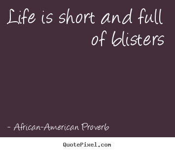 African-American Proverb picture quotes - Life is short and full of blisters - Life quotes