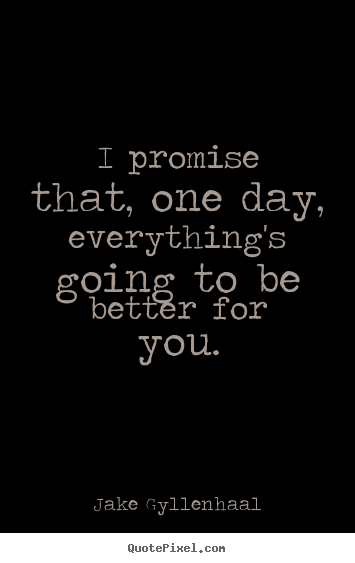 Life quotes - I promise that, one day, everything's going to be better..