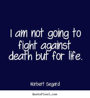 I am not going to fight against death but for.. Norbert Segard  life quotes