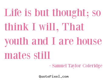 How to design picture quotes about life - Life is but thought; so think i will, that youth and..