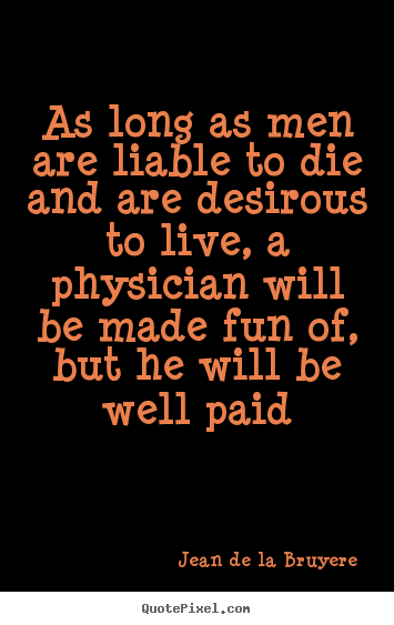 Jean De La Bruyere photo quotes - As long as men are liable to die and are desirous to live,.. - Life quote