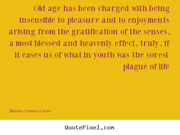 Marcus Tullius Cicero picture quotes - Old age has been charged with being insensible to.. - Life quotes