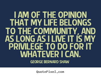George Bernard Shaw picture quotes - I am of the opinion that my life belongs to the community, and.. - Life quotes