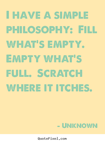 I have a simple philosophy:  fill what's empty. .. Unknown great life quotes