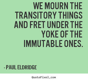 Paul Eldridge picture quotes - We mourn the transitory things and fret under the yoke of the.. - Life quotes