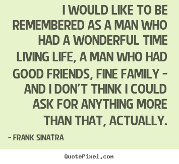 Frank Sinatra picture quotes - I would like to be remembered as a man who had a wonderful.. - Life sayings