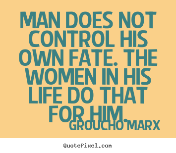 How to make picture quotes about life - Man does not control his own fate. the women in his life do that for..