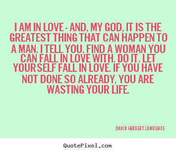 Life quotes - I am in love - and, my god, it is the greatest..