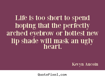 Life quote - Life is too short to spend hoping that the perfectly arched eyebrow..
