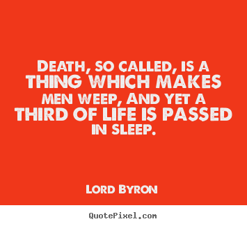 Death, so called, is a thing which makes men weep, and yet a third of.. Lord Byron popular life quote