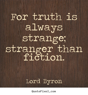 Quotes about life - For truth is always strange; stranger than fiction.