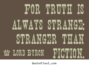 Create your own picture quotes about life - For truth is always strange; stranger than fiction.