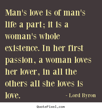 Design your own picture quotes about life - Man's love is of man's life a part; it is a woman's..