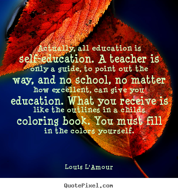 ... all education is self-education... Louis LAmour greatest life quotes