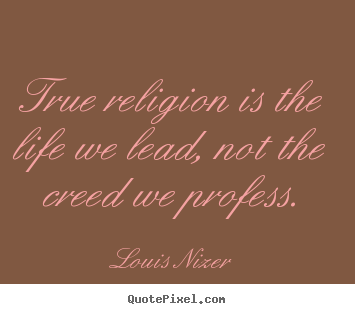 Louis Nizer picture quotes - True religion is the life we lead, not the creed we profess. - Life quotes