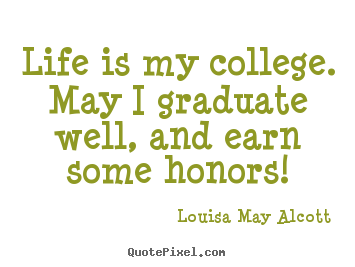Louisa May Alcott picture quotes - Life is my college. may i graduate well, and earn some honors! - Life quotes