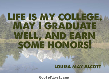 Louisa May Alcott picture quotes - Life is my college. may i graduate well, and earn some.. - Life quote