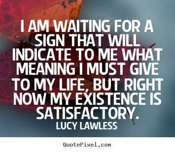 Sayings about life - I am waiting for a sign that will indicate to me what meaning i must give..