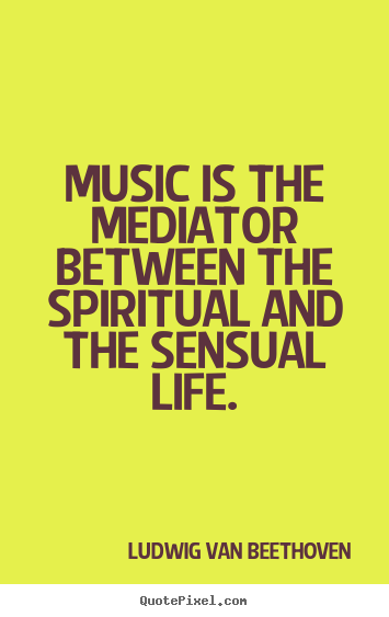 Make custom poster quotes about life - Music is the mediator between the spiritual and the sensual..