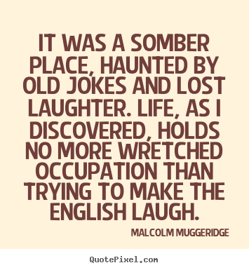 Life quotes - It was a somber place, haunted by old jokes and lost laughter...