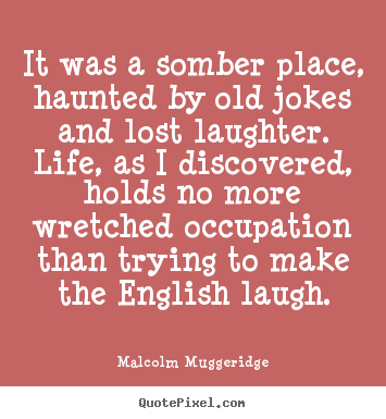 Quotes about life - It was a somber place, haunted by old jokes and lost laughter...