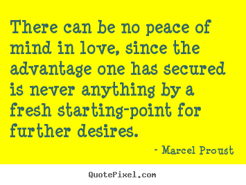 There can be no peace of mind in love, since the advantage one.. Marcel Proust top life sayings