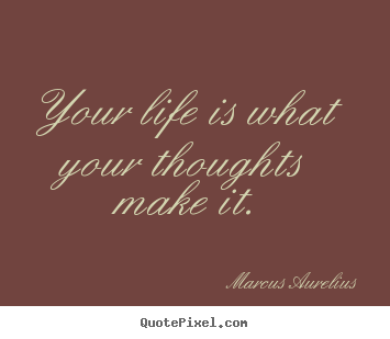 Quotes about life - Your life is what your thoughts make it.