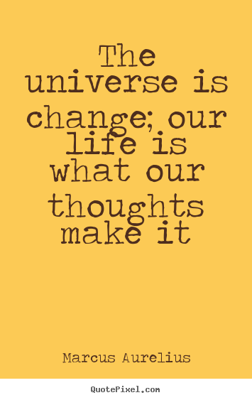 The universe is change; our life is what our thoughts make it Marcus Aurelius good life quotes