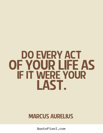 Quotes about life - Do every act of your life as if it were your..