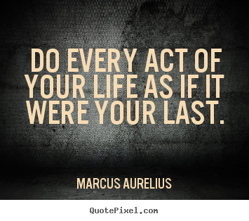 Design image quote about life - Do every act of your life as if it were your last.