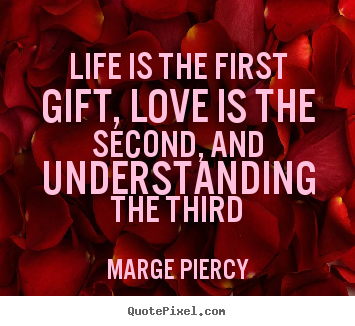 Life quotes - Life is the first gift, love is the second, and understanding the..