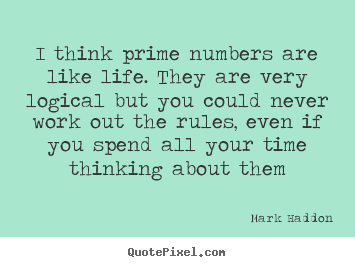 Mark Haddon picture quote - I think prime numbers are like life. they are very logical but.. - Life quotes