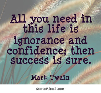 Quotes About Life   All You Need In This Life Is Ignorance And Confidence;.