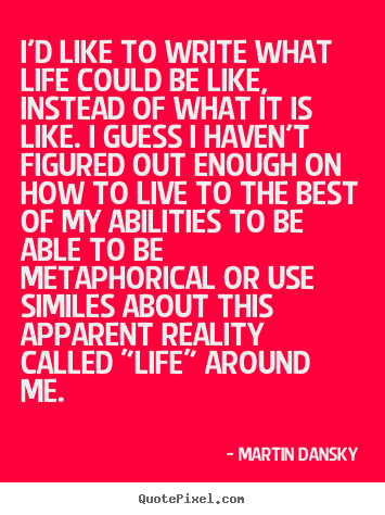 Martin Dansky image sayings - I'd like to write what life could be like, instead of.. - Life sayings