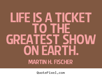 Create custom picture sayings about life - Life is a ticket to the greatest show on earth.