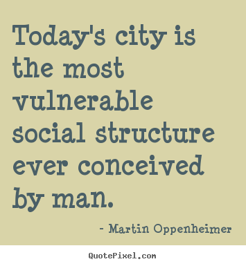 Today S City Is The Most Vulnerable Social Structure Ever Conceived Martin Oppenheimer Good