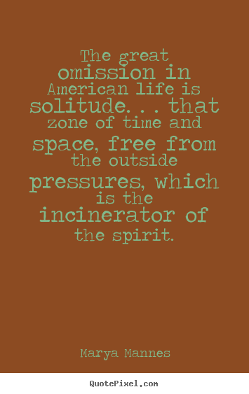 Marya Mannes picture quotes - The great omission in american life is solitude... - Life quote