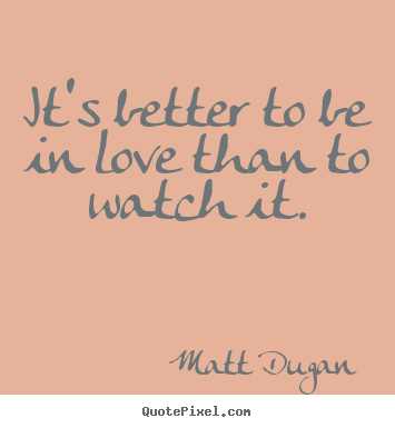 Create your own picture quotes about life - It's better to be in love than to watch it.