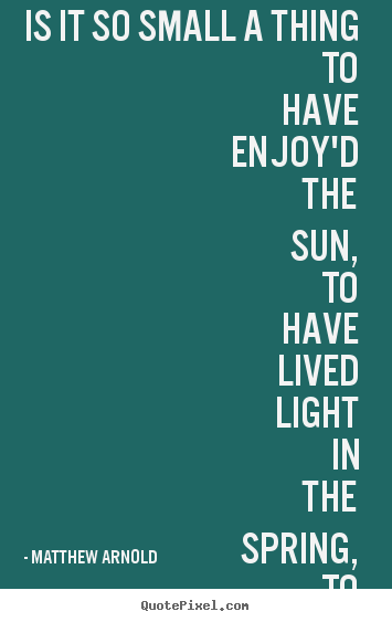 Life sayings - Is it so small a thing to have enjoy'd the sun, to have lived light..