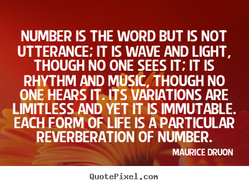 Number is the word but is not utterance; it is wave and light,.. Maurice Druon  life quote