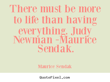 Life quote - There must be more to life than having everything. judy newman -maurice..