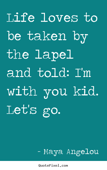 Life loves to be taken by the lapel and told: i'm with you kid... Maya Angelou popular life quotes