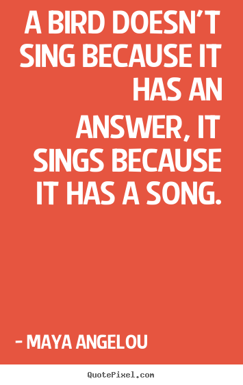 Life quotes - A bird doesn't sing because it has an answer, it sings because it has..